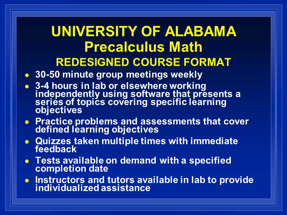 UNIVERSITY OF ALABAMA Precalculus Math REDESIGNED COURSE FORMAT 30-50 minute group meetings weekly 3-4 hours in lab or elsewhere working independently