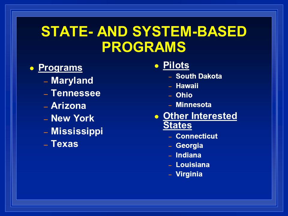 STATE- AND SYSTEM-BASED PROGRAMS Pilots – South Dakota – Hawaii – Ohio – Minnesota Other Interested States – Connecticut – Georgia – Indiana – Louisia