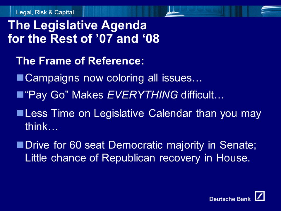 5fld0716_Template1 Legal, Risk & Capital The Legislative Agenda for the Rest of '07 and '08 The Frame of Reference: Campaigns now coloring all issues…