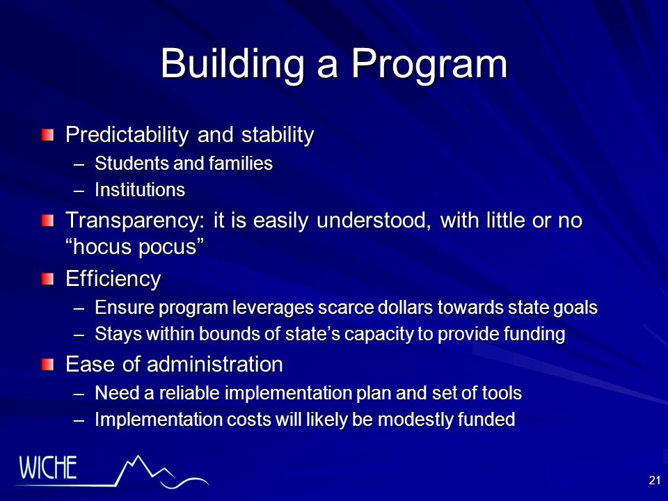 21 Building a Program Predictability and stability –Students and families –Institutions Transparency: it is easily understood, with little or no hocus pocus Efficiency –Ensure program leverages scarce dollars towards state goals –Stays within bounds of state's capacity to provide funding Ease of administration –Need a reliable implementation plan and set of tools –Implementation costs will likely be modestly funded