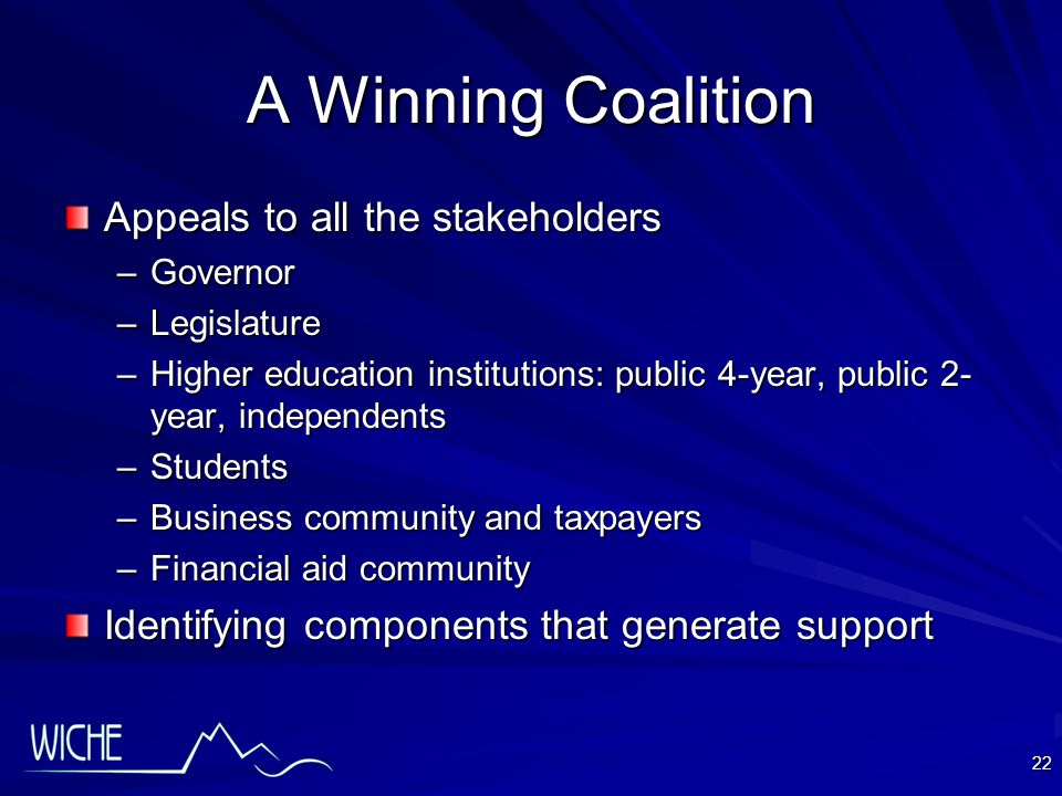 22 A Winning Coalition Appeals to all the stakeholders –Governor –Legislature –Higher education institutions: public 4-year, public 2- year, independents –Students –Business community and taxpayers –Financial aid community Identifying components that generate support