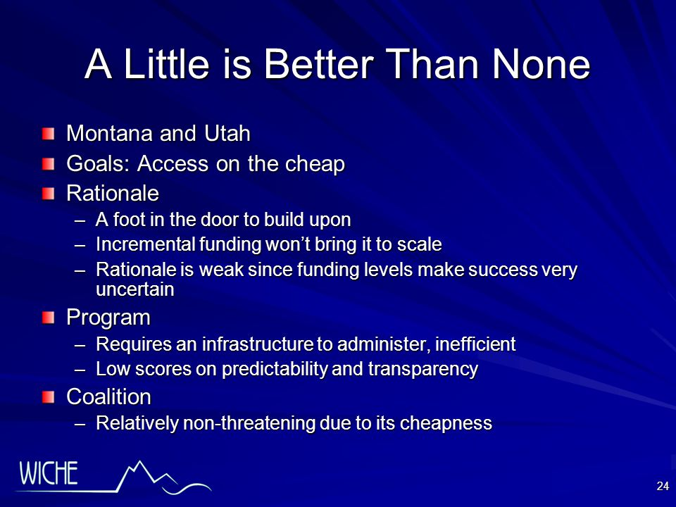 24 A Little is Better Than None Montana and Utah Goals: Access on the cheap Rationale –A foot in the door to build upon –Incremental funding won't bring it to scale –Rationale is weak since funding levels make success very uncertain Program –Requires an infrastructure to administer, inefficient –Low scores on predictability and transparency Coalition –Relatively non-threatening due to its cheapness