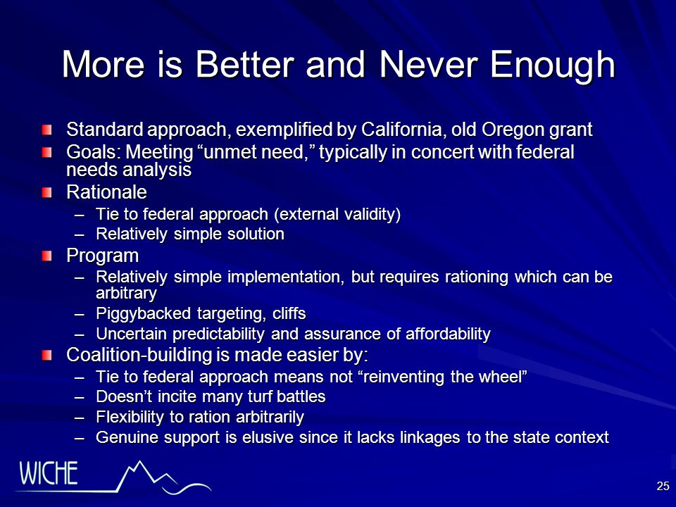 25 More is Better and Never Enough Standard approach, exemplified by California, old Oregon grant Goals: Meeting unmet need, typically in concert with federal needs analysis Rationale –Tie to federal approach (external validity) –Relatively simple solution Program –Relatively simple implementation, but requires rationing which can be arbitrary –Piggybacked targeting, cliffs –Uncertain predictability and assurance of affordability Coalition-building is made easier by: –Tie to federal approach means not reinventing the wheel –Doesn't incite many turf battles –Flexibility to ration arbitrarily –Genuine support is elusive since it lacks linkages to the state context