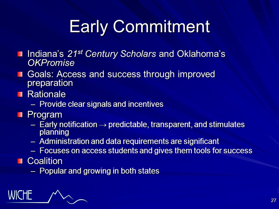 27 Early Commitment Indiana's 21 st Century Scholars and Oklahoma's OKPromise Goals: Access and success through improved preparation Rationale –Provide clear signals and incentives Program –Early notification → predictable, transparent, and stimulates planning –Administration and data requirements are significant –Focuses on access students and gives them tools for success Coalition –Popular and growing in both states