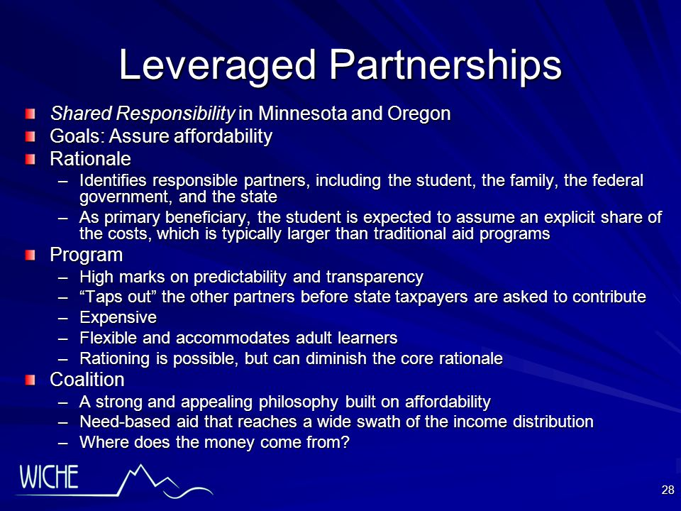 28 Leveraged Partnerships Shared Responsibility in Minnesota and Oregon Goals: Assure affordability Rationale –Identifies responsible partners, including the student, the family, the federal government, and the state –As primary beneficiary, the student is expected to assume an explicit share of the costs, which is typically larger than traditional aid programs Program –High marks on predictability and transparency – Taps out the other partners before state taxpayers are asked to contribute –Expensive –Flexible and accommodates adult learners –Rationing is possible, but can diminish the core rationale Coalition –A strong and appealing philosophy built on affordability –Need-based aid that reaches a wide swath of the income distribution –Where does the money come from