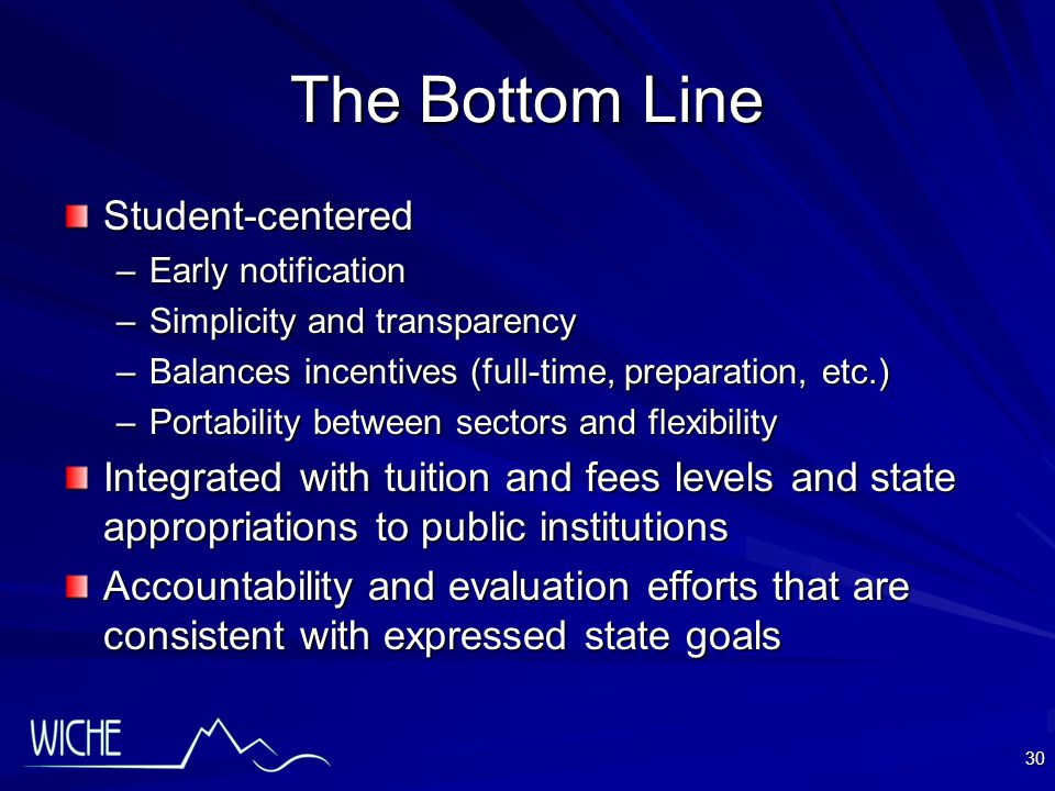 30 The Bottom Line Student-centered –Early notification –Simplicity and transparency –Balances incentives (full-time, preparation, etc.) –Portability between sectors and flexibility Integrated with tuition and fees levels and state appropriations to public institutions Accountability and evaluation efforts that are consistent with expressed state goals