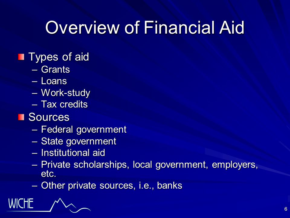 6 Overview of Financial Aid Types of aid –Grants –Loans –Work-study –Tax credits Sources –Federal government –State government –Institutional aid –Private scholarships, local government, employers, etc.
