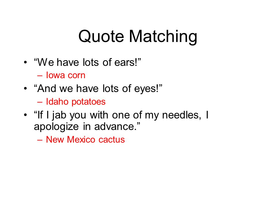 Quote Matching We have lots of ears! –Iowa corn And we have lots of eyes! –Idaho potatoes If I jab you with one of my needles, I apologize in advance. –New Mexico cactus