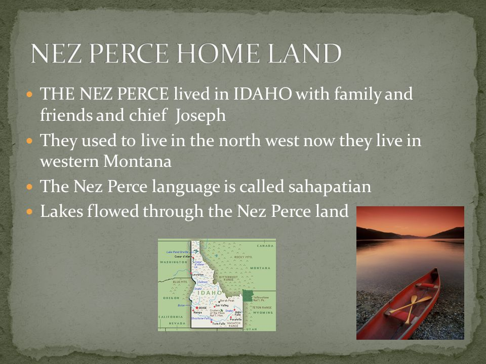 THE NEZ PERCE lived in IDAHO with family and friends and chief Joseph They used to live in the north west now they live in western Montana The Nez Perce language is called sahapatian Lakes flowed through the Nez Perce land