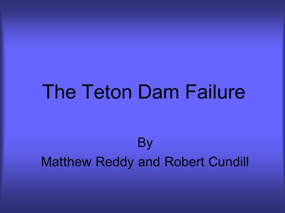 The Teton Dam Failure By Matthew Reddy and Robert Cundill
