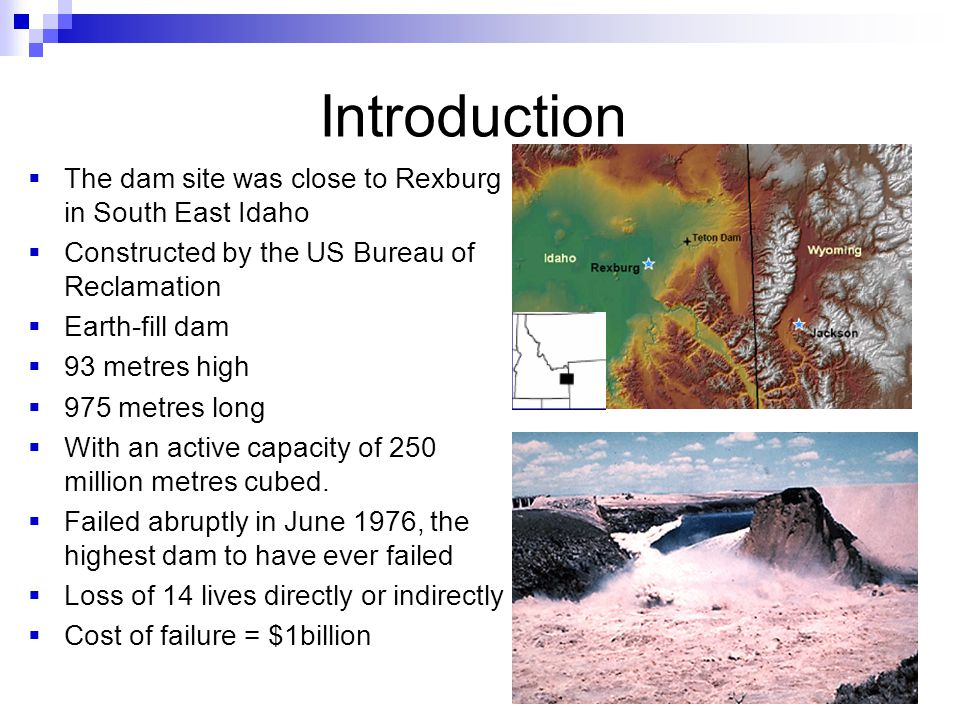 Introduction  The dam site was close to Rexburg in South East Idaho  Constructed by the US Bureau of Reclamation  Earth-fill dam  93 metres high  975 metres long  With an active capacity of 250 million metres cubed.