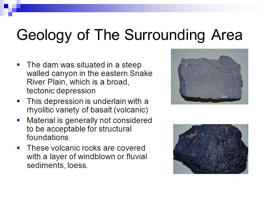 Geology of The Surrounding Area  The dam was situated in a steep walled canyon in the eastern Snake River Plain, which is a broad, tectonic depression  This depression is underlain with a rhyolitic variety of basalt (volcanic)  Material is generally not considered to be acceptable for structural foundations  These volcanic rocks are covered with a layer of windblown or fluvial sediments, loess.