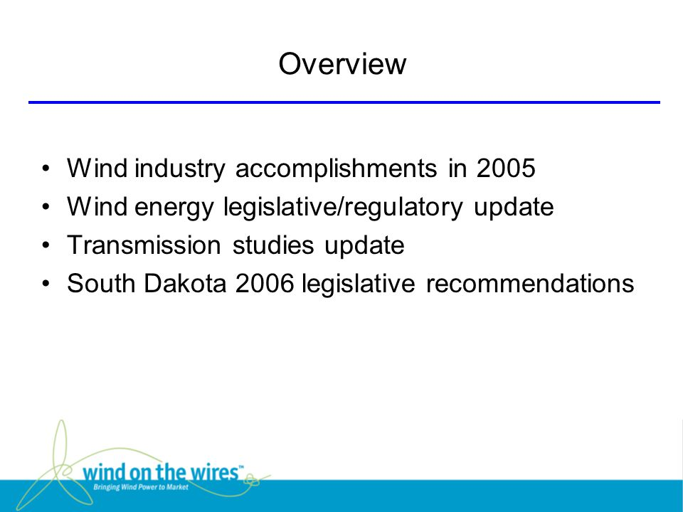 Overview Wind industry accomplishments in 2005 Wind energy legislative/regulatory update Transmission studies update South Dakota 2006 legislative recommendations