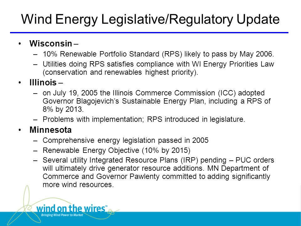 Wind Energy Legislative/Regulatory Update Wisconsin – –10% Renewable Portfolio Standard (RPS) likely to pass by May 2006.