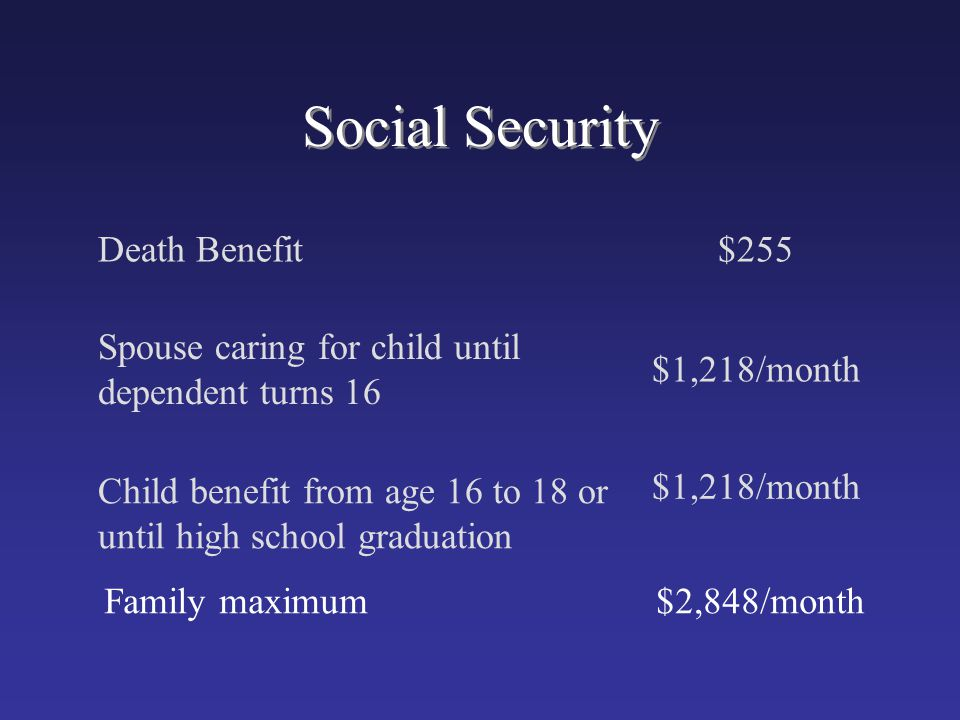Social Security Death Benefit$255 Spouse caring for child until dependent turns 16 $1,218/month Child benefit from age 16 to 18 or until high school g
