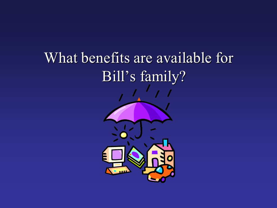 What benefits are available for Bill's family?