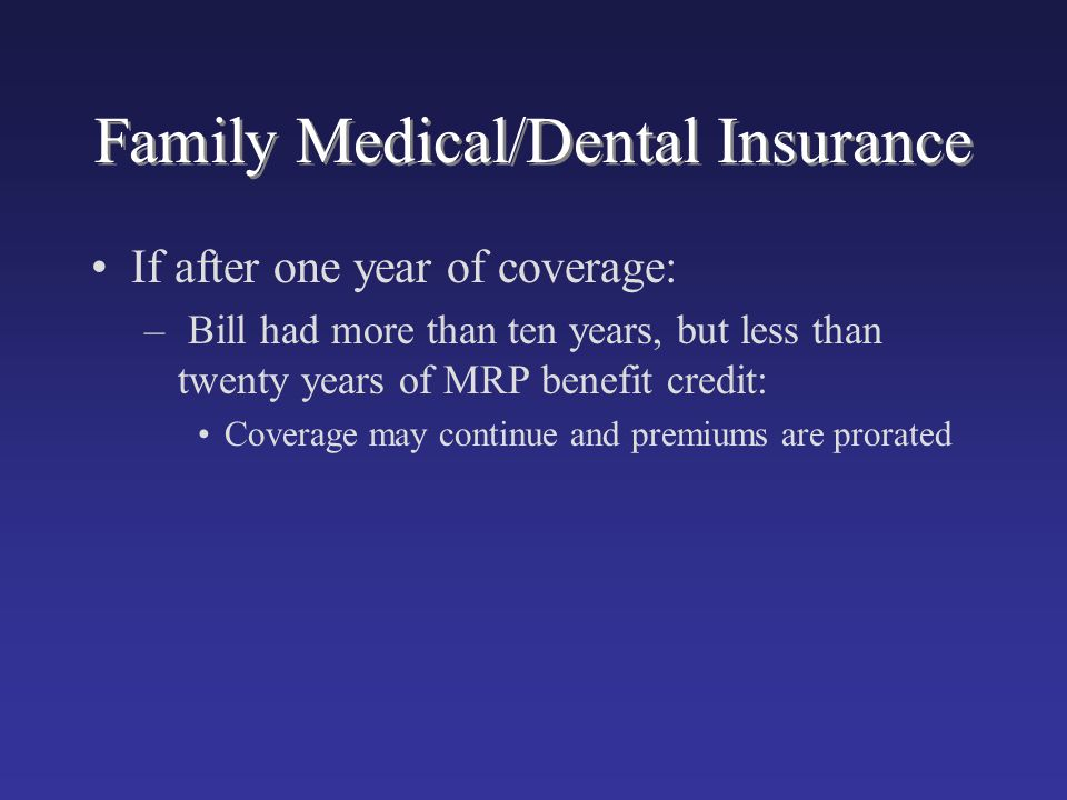 Family Medical/Dental Insurance If after one year of coverage: – Bill had more than ten years, but less than twenty years of MRP benefit credit: Cover