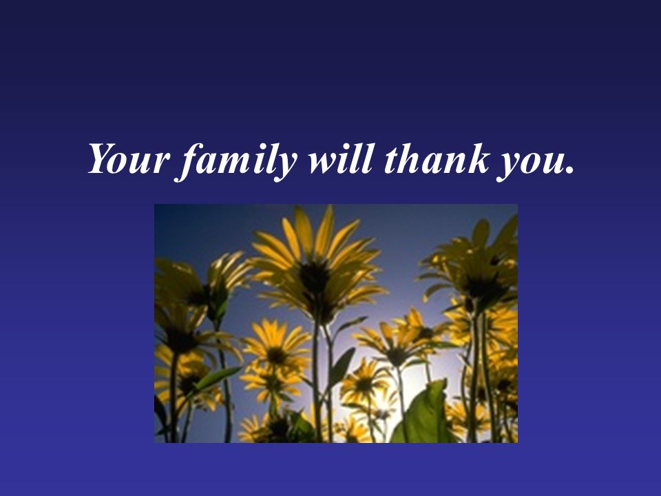 Your family will thank you.
