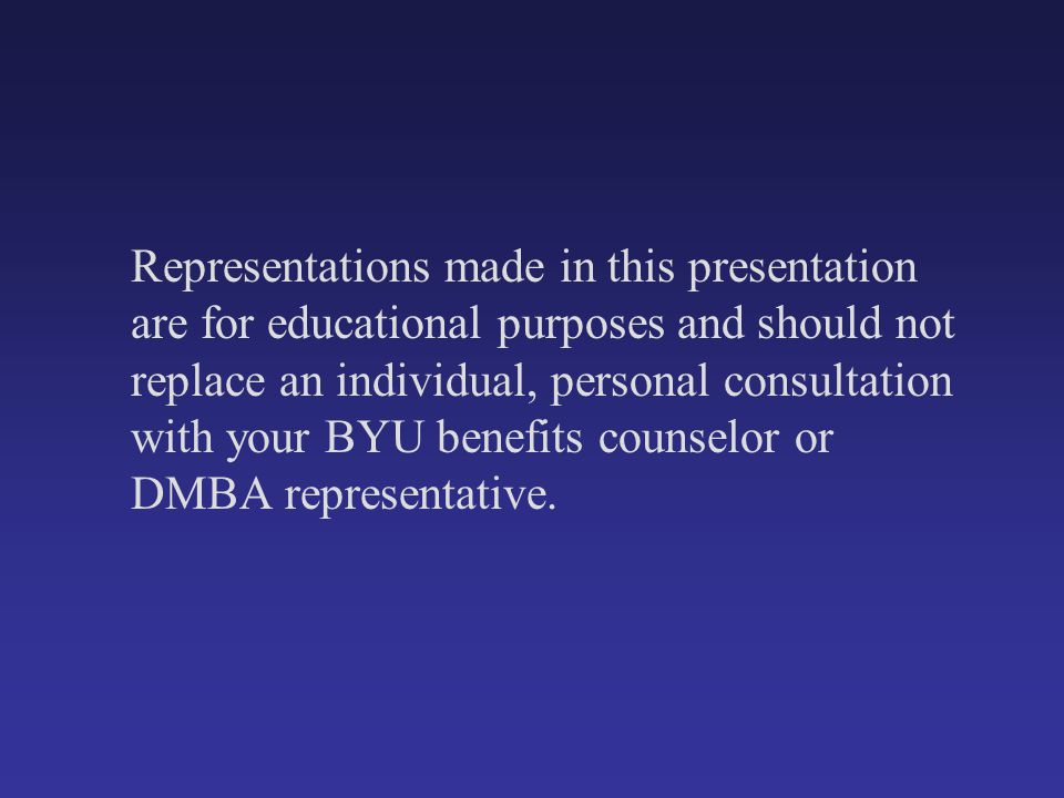 Representations made in this presentation are for educational purposes and should not replace an individual, personal consultation with your BYU benef