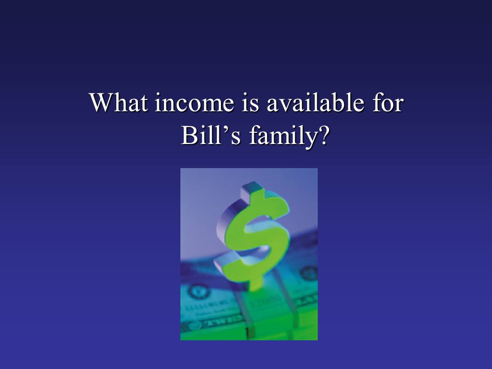 What income is available for Bill's family?