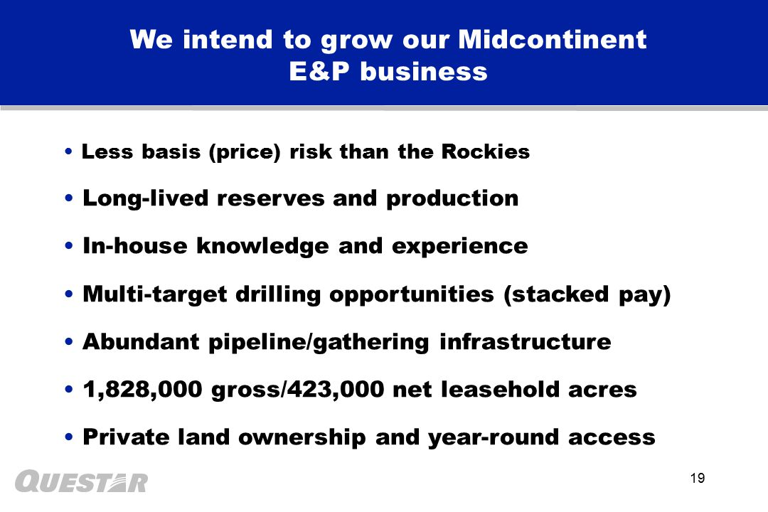19 We intend to grow our Midcontinent E&P business Less basis (price) risk than the Rockies Long-lived reserves and production In-house knowledge and experience Multi-target drilling opportunities (stacked pay) Abundant pipeline/gathering infrastructure 1,828,000 gross/423,000 net leasehold acres Private land ownership and year-round access