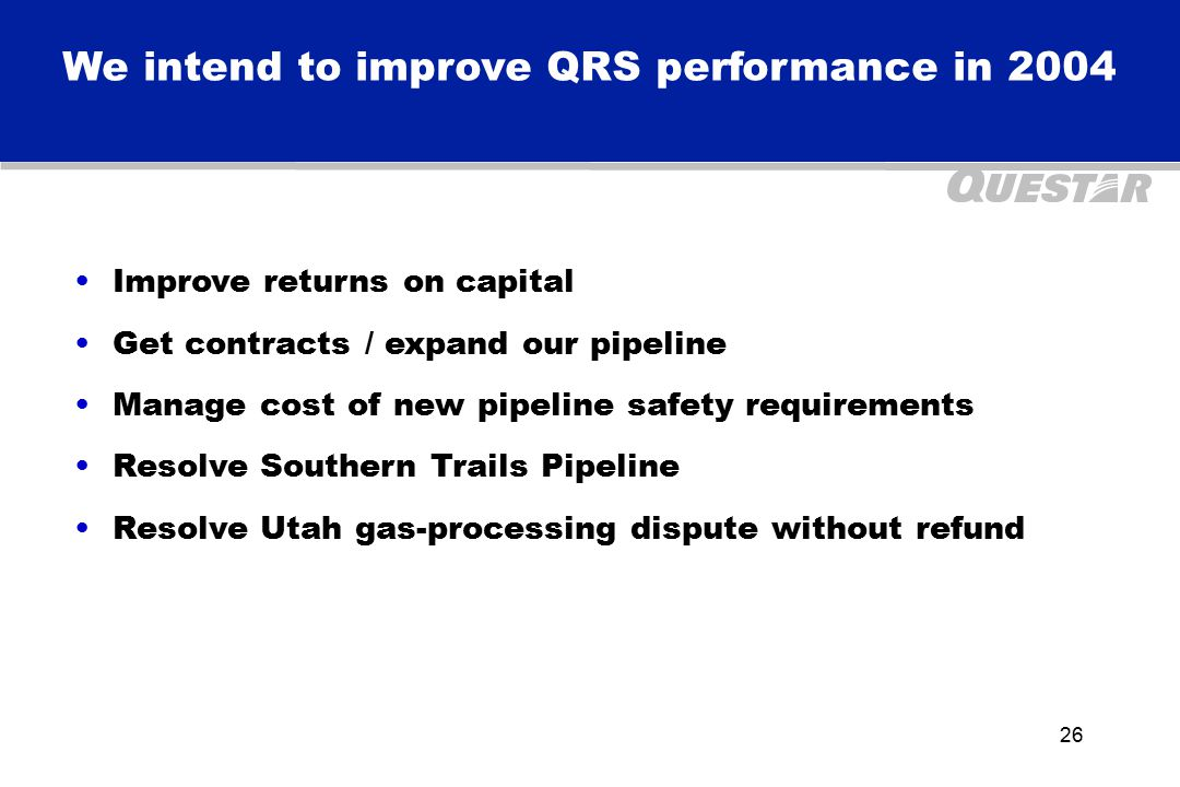26 We intend to improve QRS performance in 2004 Improve returns on capital Get contracts / expand our pipeline Manage cost of new pipeline safety requirements Resolve Southern Trails Pipeline Resolve Utah gas-processing dispute without refund