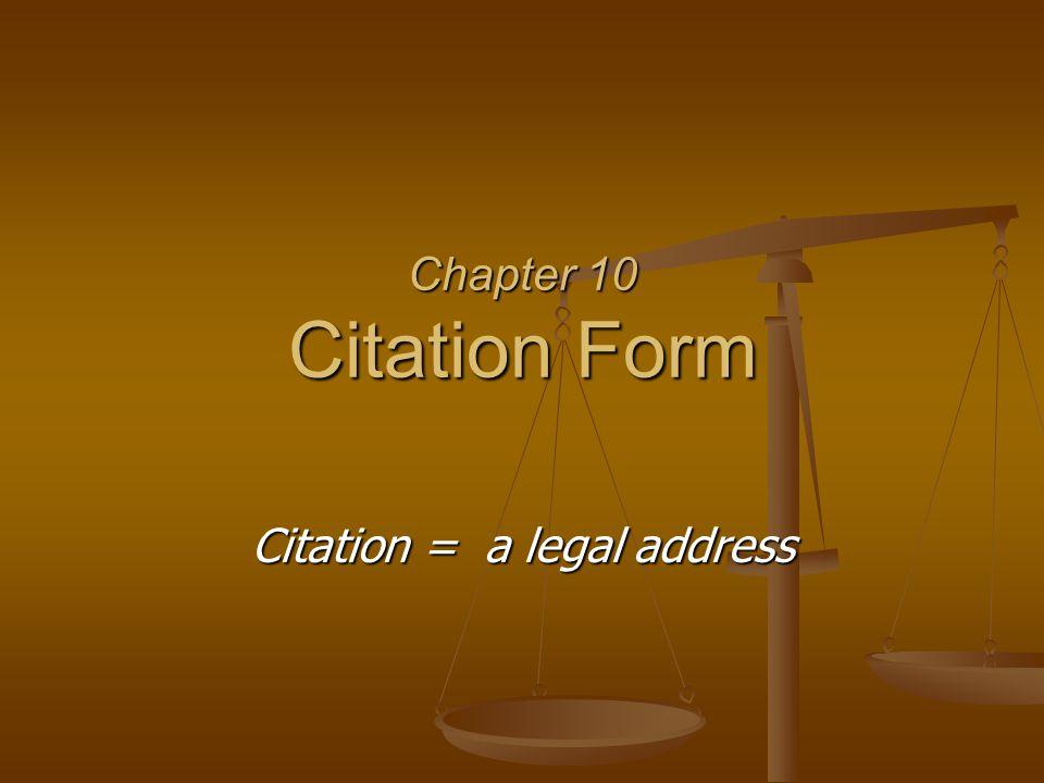 Chapter 10 Citation Form Citation = a legal address