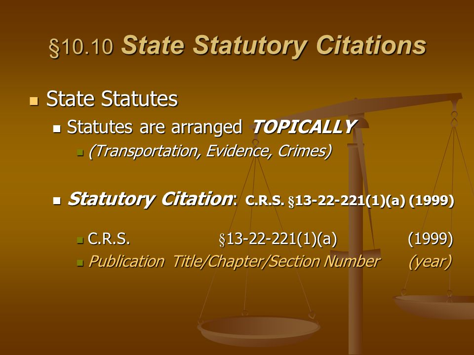 §10.10 State Statutory Citations State Statutes State Statutes Statutes are arranged TOPICALLY Statutes are arranged TOPICALLY (Transportation, Evidence, Crimes) (Transportation, Evidence, Crimes) Statutory Citation: C.R.S.