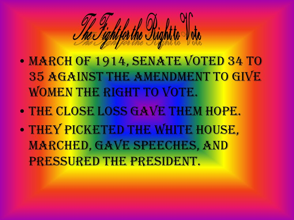 March of 1914, Senate voted 34 to 35 against the amendment to give women the right to vote. The close loss gave them hope. They picketed the White Hou