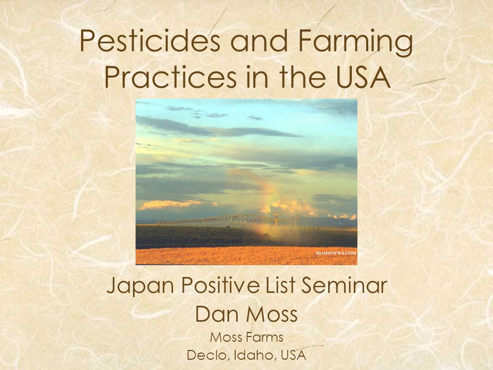 Pesticides and Farming Practices in the USA Japan Positive List Seminar Dan Moss Moss Farms Declo, Idaho, USA
