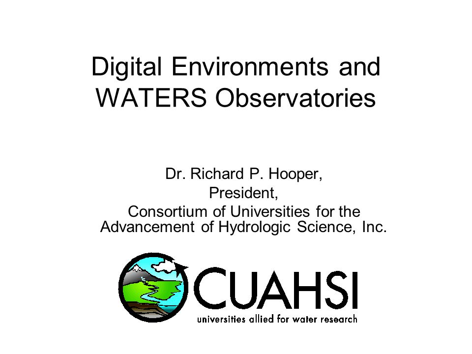 Digital Environments and WATERS Observatories Dr. Richard P. Hooper, President, Consortium of Universities for the Advancement of Hydrologic Science,