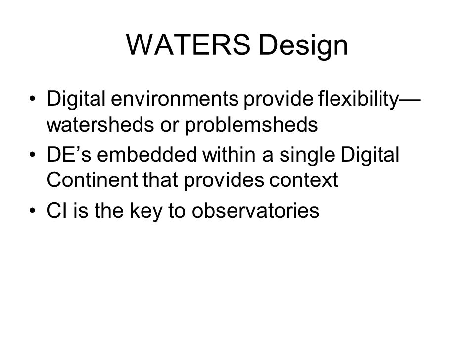WATERS Design Digital environments provide flexibility— watersheds or problemsheds DE's embedded within a single Digital Continent that provides context CI is the key to observatories
