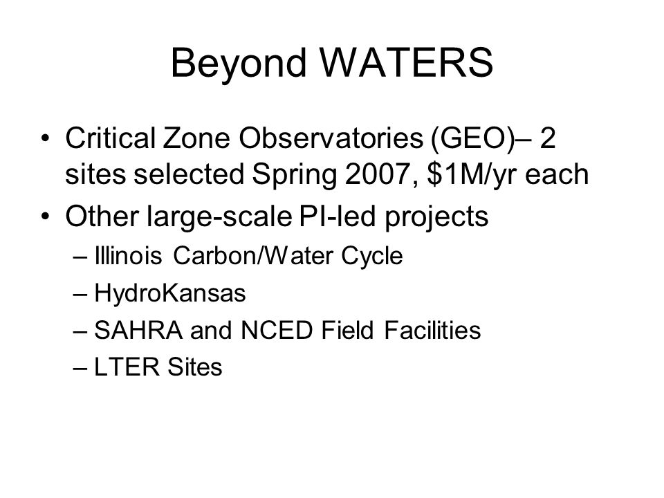 Beyond WATERS Critical Zone Observatories (GEO)– 2 sites selected Spring 2007, $1M/yr each Other large-scale PI-led projects –Illinois Carbon/Water Cy