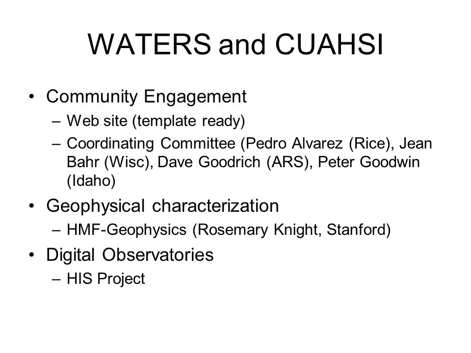 WATERS and CUAHSI Community Engagement –Web site (template ready) –Coordinating Committee (Pedro Alvarez (Rice), Jean Bahr (Wisc), Dave Goodrich (ARS), Peter Goodwin (Idaho) Geophysical characterization –HMF-Geophysics (Rosemary Knight, Stanford) Digital Observatories –HIS Project