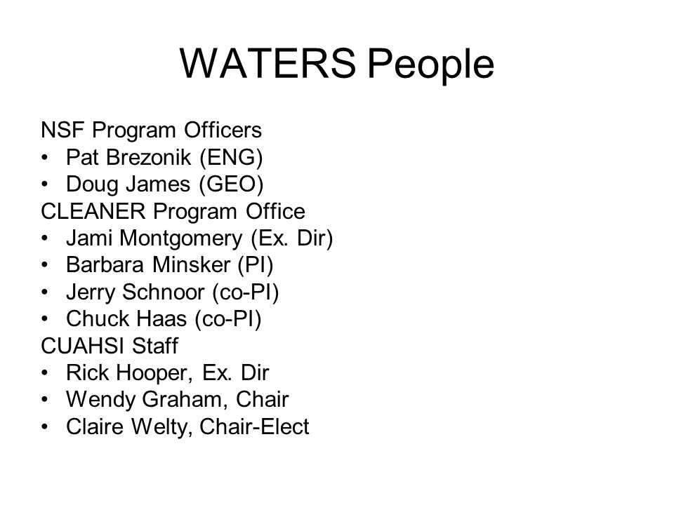 WATERS People NSF Program Officers Pat Brezonik (ENG) Doug James (GEO) CLEANER Program Office Jami Montgomery (Ex. Dir) Barbara Minsker (PI) Jerry Sch