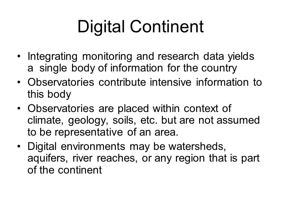Digital Continent Integrating monitoring and research data yields a single body of information for the country Observatories contribute intensive information to this body Observatories are placed within context of climate, geology, soils, etc.