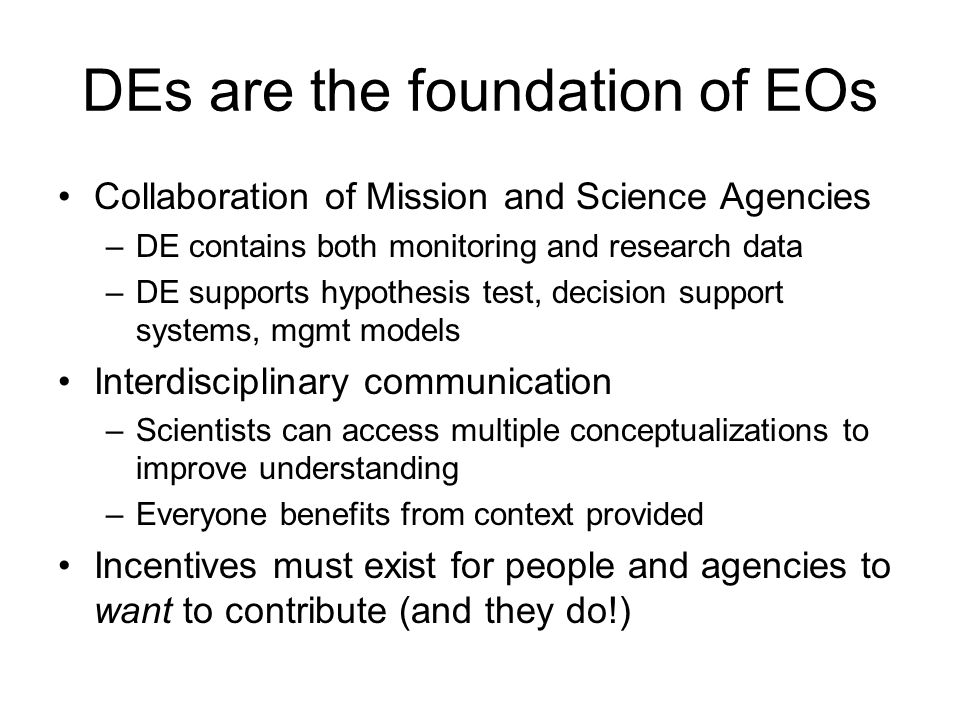 DEs are the foundation of EOs Collaboration of Mission and Science Agencies –DE contains both monitoring and research data –DE supports hypothesis test, decision support systems, mgmt models Interdisciplinary communication –Scientists can access multiple conceptualizations to improve understanding –Everyone benefits from context provided Incentives must exist for people and agencies to want to contribute (and they do!)