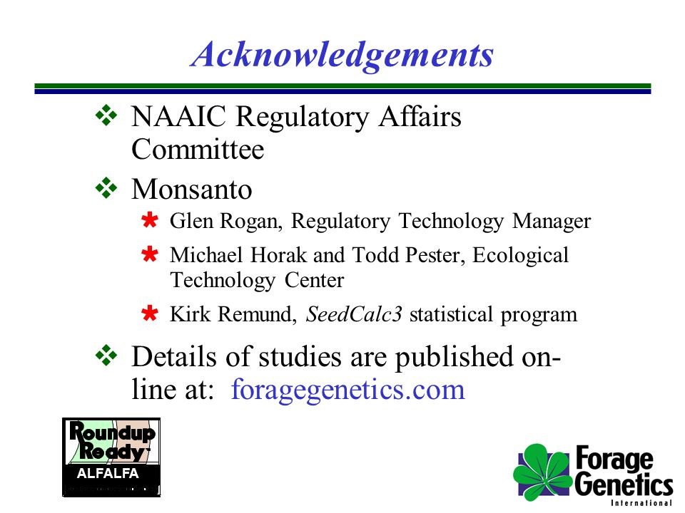 Acknowledgements  NAAIC Regulatory Affairs Committee  Monsanto  Glen Rogan, Regulatory Technology Manager  Michael Horak and Todd Pester, Ecological Technology Center  Kirk Remund, SeedCalc3 statistical program  Details of studies are published on- line at: foragegenetics.com ALFALFA