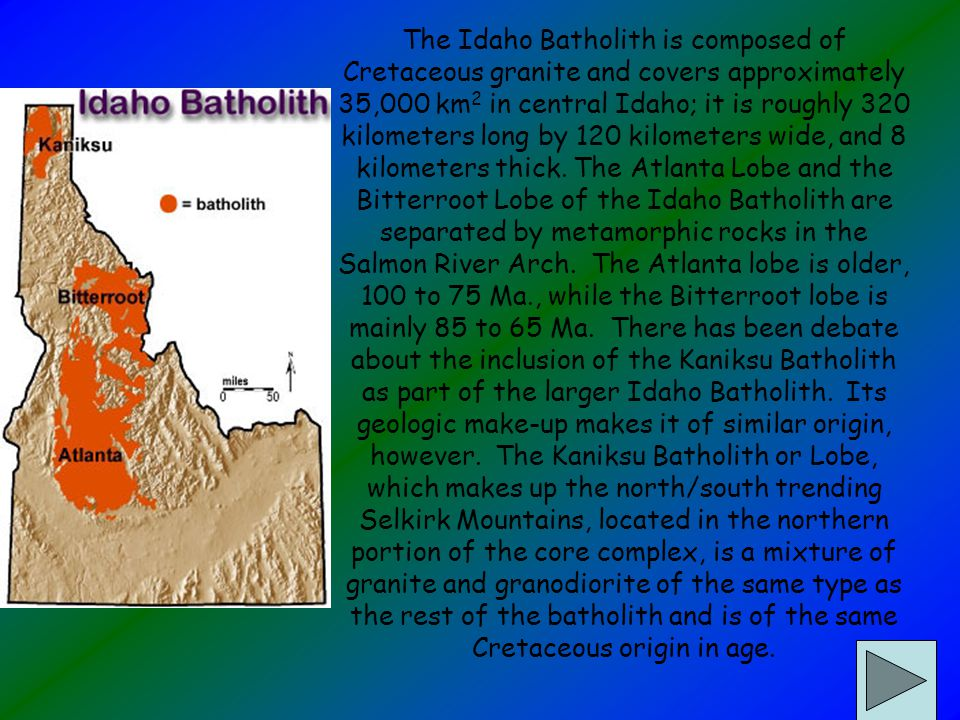 The Idaho Batholith is composed of Cretaceous granite and covers approximately 35,000 km 2 in central Idaho; it is roughly 320 kilometers long by 120 kilometers wide, and 8 kilometers thick.