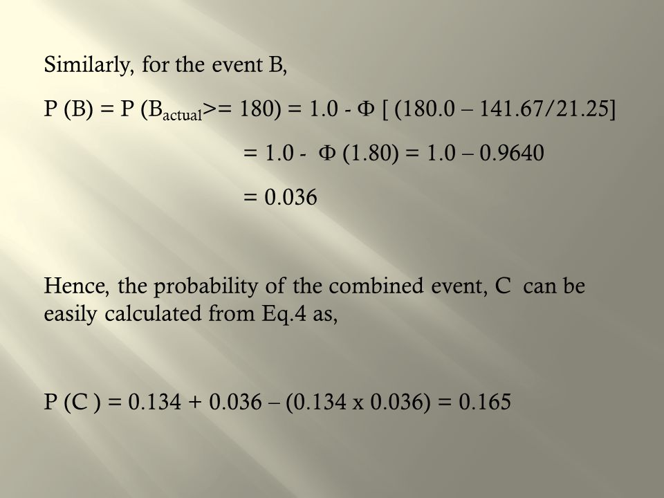Similarly, for the event B, P (B) = P (B actual >= 180) = 1.0 - Ф [ (180.0 – 141.67/21.25] = 1.0 - Ф (1.80) = 1.0 – 0.9640 = 0.036 Hence, the probability of the combined event, C can be easily calculated from Eq.4 as, P (C ) = 0.134 + 0.036 – (0.134 x 0.036) = 0.165