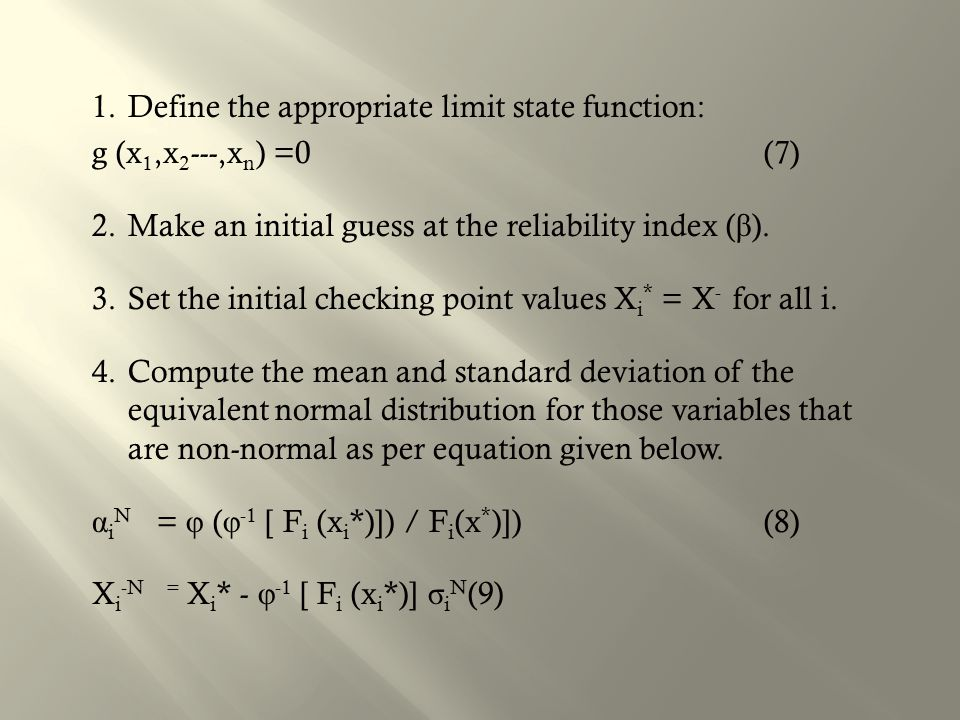 1.Define the appropriate limit state function: g (x 1,x 2 ---,x n ) =0 (7) 2.Make an initial guess at the reliability index ( β ).