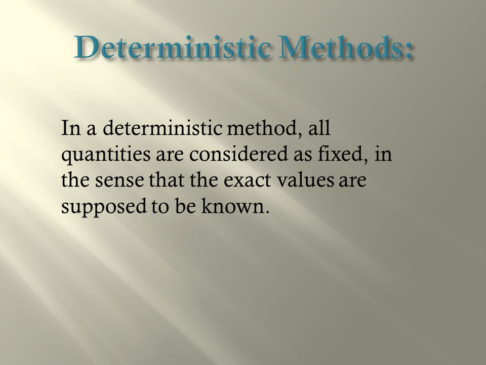 In a deterministic method, all quantities are considered as fixed, in the sense that the exact values are supposed to be known.
