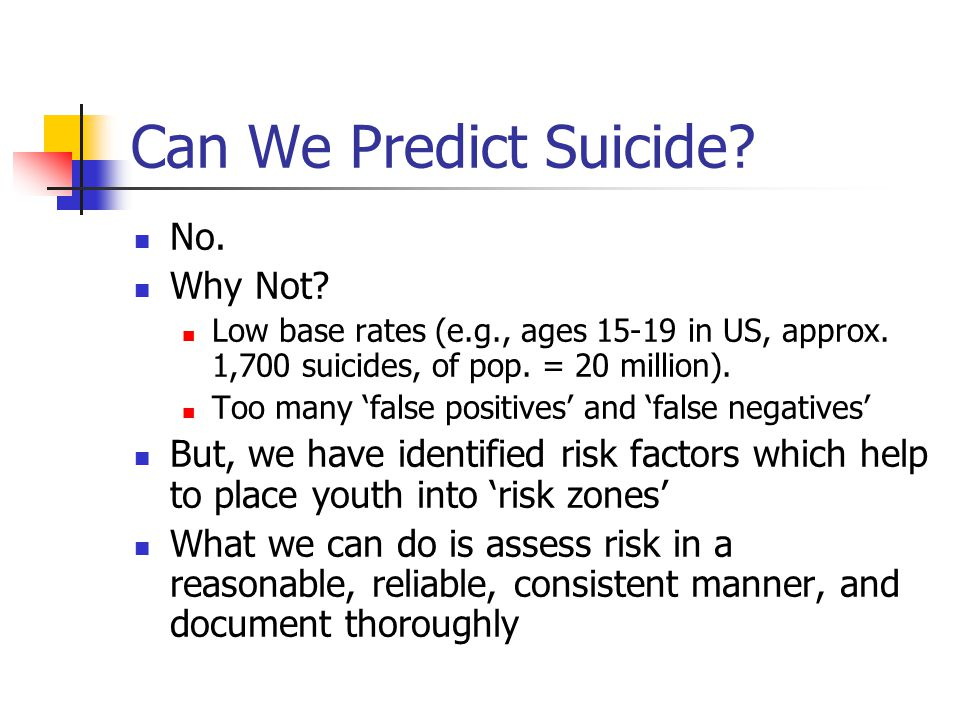 Can We Predict Suicide? No. Why Not? Low base rates (e.g., ages 15-19 in US, approx. 1,700 suicides, of pop. = 20 million). Too many 'false positives'