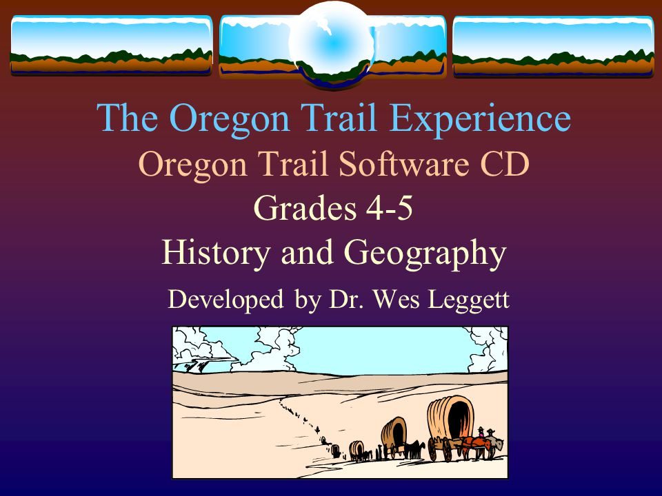 The Oregon Trail Experience Oregon Trail Software CD Grades 4-5 History and Geography Developed by Dr.
