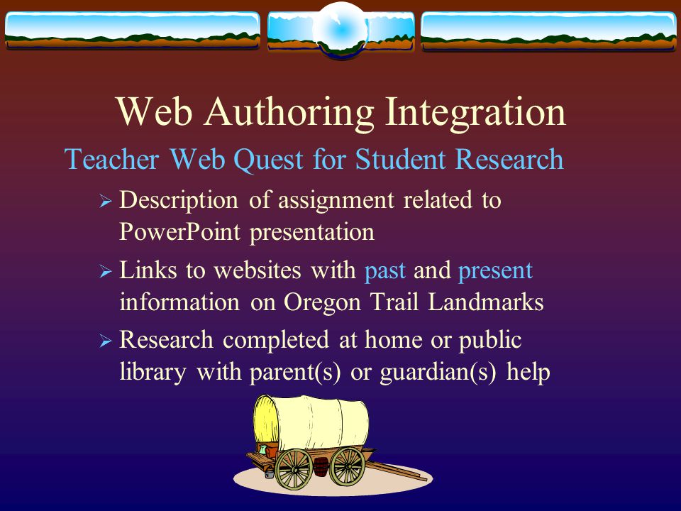 Web Authoring Integration Teacher Web Quest for Student Research  Description of assignment related to PowerPoint presentation  Links to websites with past and present information on Oregon Trail Landmarks  Research completed at home or public library with parent(s) or guardian(s) help