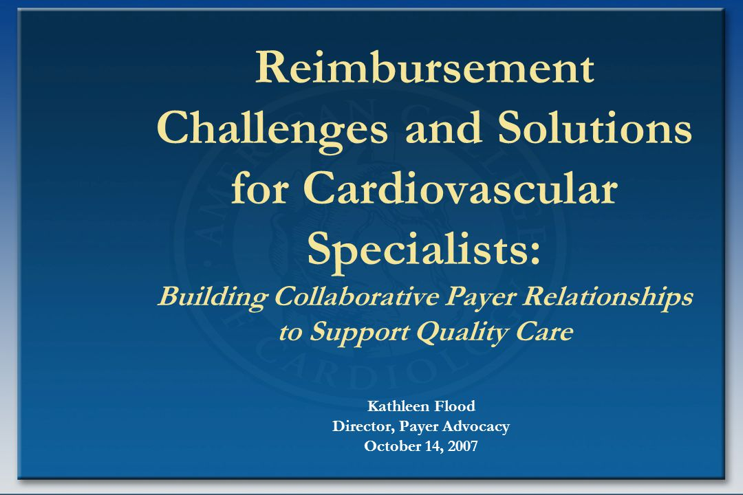 Reimbursement Challenges and Solutions for Cardiovascular Specialists: Building Collaborative Payer Relationships to Support Quality Care Kathleen Flood Director, Payer Advocacy October 14, 2007