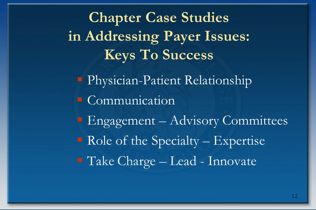 12 Chapter Case Studies in Addressing Payer Issues: Keys To Success  Physician-Patient Relationship  Communication  Engagement – Advisory Committees  Role of the Specialty – Expertise  Take Charge – Lead - Innovate