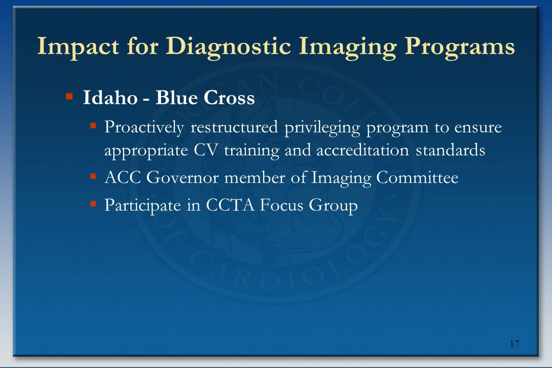 17 Impact for Diagnostic Imaging Programs  Idaho - Blue Cross  Proactively restructured privileging program to ensure appropriate CV training and accreditation standards  ACC Governor member of Imaging Committee  Participate in CCTA Focus Group
