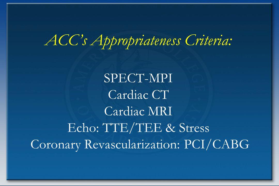 ACC's Appropriateness Criteria: SPECT-MPI Cardiac CT Cardiac MRI Echo: TTE/TEE & Stress Coronary Revascularization: PCI/CABG