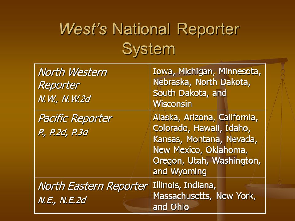 West's National Reporter System North Western Reporter N.W., N.W.2d Iowa, Michigan, Minnesota, Nebraska, North Dakota, South Dakota, and Wisconsin Pacific Reporter P., P.2d, P.3d Alaska, Arizona, California, Colorado, Hawaii, Idaho, Kansas, Montana, Nevada, New Mexico, Oklahoma, Oregon, Utah, Washington, and Wyoming North Eastern Reporter N.E., N.E.2d Illinois, Indiana, Massachusetts, New York, and Ohio